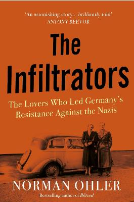 The Infiltrators: The Lovers Who Led Germany's Resistance Against the Nazis by Norman Ohler