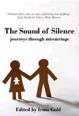 The Sound of Silence: Journeys Through Miscarriage by Irma Gold