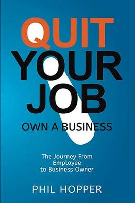Quit Your Job: Own a Business: The Journey from Employee to Business Owner book