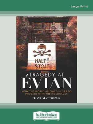 Tragedy at Evian: How the World allowed Hitler to proceed with the Holocaust by Tony Matthews