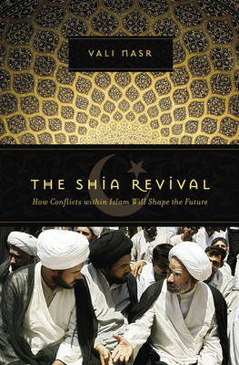 The Shia Revival: How Conflicts within Islam Will Shape the Future by Vali Nasr
