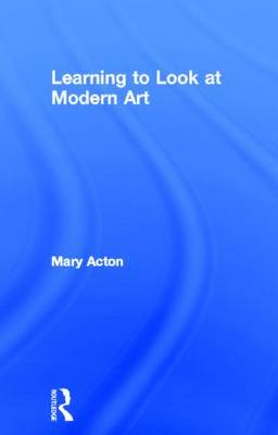 Learning to Look at Modern Art by Mary Acton