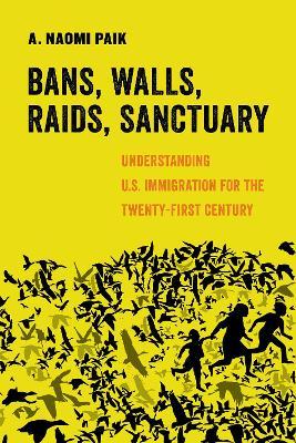 Bans, Walls, Raids, Sanctuary: Understanding U.S. Immigration for the Twenty-First Century by A. Naomi Paik