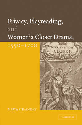 Privacy, Playreading, and Women's Closet Drama, 1550-1700 by Marta Straznicky