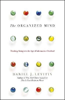 The Organized Mind: Thinking Straight in the Age of Information Overload by Daniel Levitin