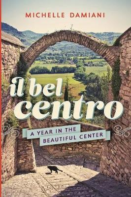 Il Bel Centro: A Year in the Beautiful Center by Michelle Damiani