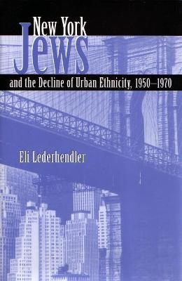 New York Jews and the Decline of Urban Ethnicity, 1950-1970 by Eli Lederhendler