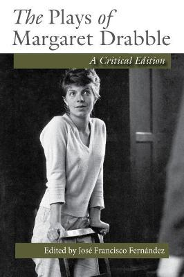The Plays of Margaret Drabble: A Critical Edition by Jose Francisco Fernandez