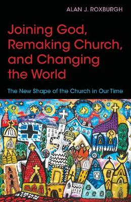 Joining God, Remaking Church, and Changing the World by Alan J. Roxburgh
