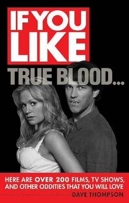 If You Like True Blood... Here are Over 200 Films, TV Shows, and Other Oddities That You Will Love by Dave Thompson