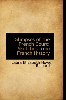 Glimpses of the French Court: Sketches from French History by Laura Elizabeth Howe Richards