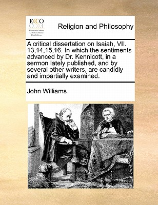 A Critical Dissertation on Isaiah, VII. 13,14,15,16. in Which the Sentiments Advanced by Dr. Kennicott, in a Sermon Lately Published, and by Several Other Writers, Are Candidly and Impartially Examined by John Williams