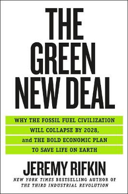 The Green New Deal: Why the Fossil Fuel Civilization Will Collapse by 2028, and the Bold Economic Plan to Save Life on Earth by Jeremy Rifkin