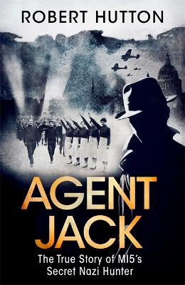 Agent Jack: The True Story of MI5's Secret Nazi Hunter by Robert Hutton