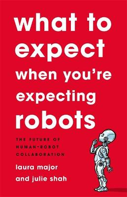 What To Expect When You're Expecting Robots: The Future of Human-Robot Collaboration by Julie Shah