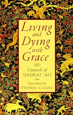 Living and Dying with Grace: Counsels of Hadrat Ali by Thomas Cleary