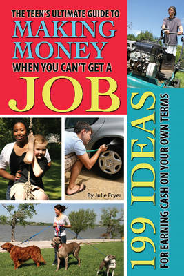 Teen's Ultimate Guide to Making Money When You Can't Get a Job by Julie Fryer