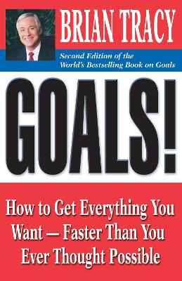 Goals!: How to Get Everything You Want - Faster Than You Ever Thought Possible by Brian Tracy