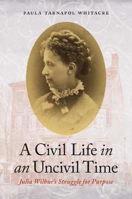 A Civil Life in an Uncivil Time: Julia Wilbur's Struggle for Purpose by Paula Tarnapol Whitacre