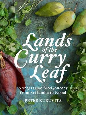 Lands of the Curry Leaf: A vegetarian food journey from Sri Lanka to Nepal by Peter Kuruvita