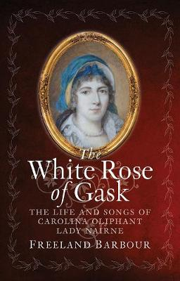 The White Rose of Gask: The Life and Songs of Carolina Oliphant, Lady Nairne by Freeland Barbour