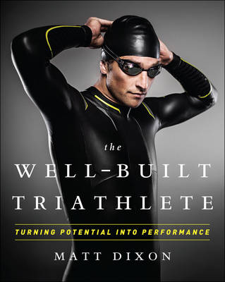 Well-Built Triathlete: Turning Potential into Performance by Matt Dixon