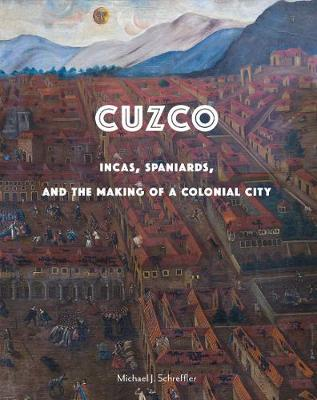Cuzco: Incas, Spaniards, and the Making of a Colonial City book