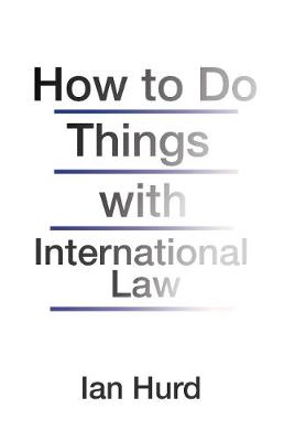 How to Do Things with International Law by Ian Hurd