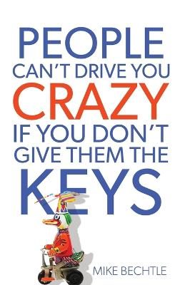 People Can't Drive You Crazy If You Don't Give Them the Keys by Dr. Mike Bechtle