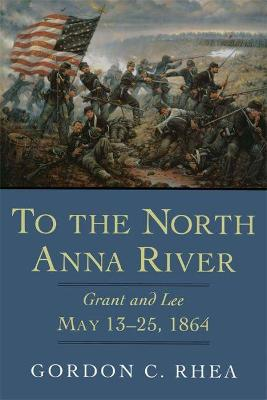 To the North Anna River: Grant and Lee, May 13-25, 1864 by Gordon C. Rhea