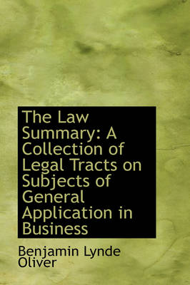 The Law Summary: A Collection of Legal Tracts on Subjects of General Application in Business by Benjamin Lynde Oliver