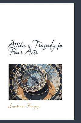 Attila a Tragedy in Four Acts by Laurence Binyon
