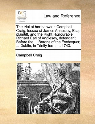 The Trial at Bar, Between Campbell Craig, Lessee of James Annesley, Esq; Plaintiff, and the Right Honourable Richard Earl of Anglesey, Defendant. Before the ... Barons of the Exchequer, ... Dublin, in Trinity Term, ... 1743 by Craig Campbell