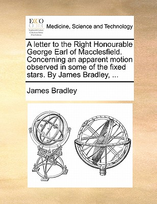 A Letter to the Right Honourable George Earl of Macclesfield. Concerning an Apparent Motion Observed in Some of the Fixed Stars. by James Bradley, ... by James Bradley