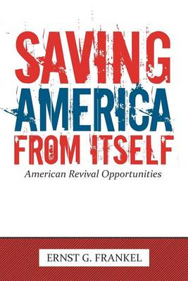 Saving America from Itself: American Revival Opportunities by ERNST G. FRANKEL