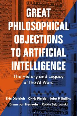 Great Philosophical Objections to Artificial Intelligence: The History and Legacy of the AI Wars by Eric Dietrich