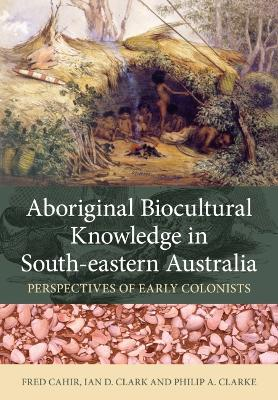 Aboriginal Biocultural Knowledge in South-eastern Australia by Fred Cahir