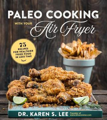 Paleo Cooking with Your Air Fryer: 80+ Recipes for Healthier Fried Food in Less Time by Karen Lee