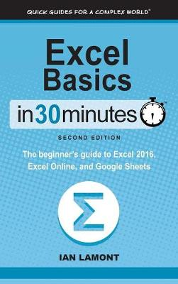 Excel Basics in 30 Minutes (2nd Edition): The Beginner's Guide to Microsoft Excel, Excel Online, and Google Sheets by Ian Lamont