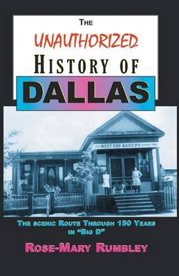 The Unauthorized History of Dallas: The Scenic Route Through 150 Years in Big D by Ph D Rose-Mary Rumbley