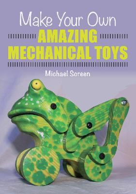 Make Your Own Amazing Mechanical Toys by Michael Screen