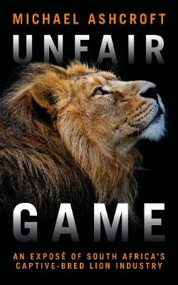 Unfair Game: An expose of South Africa's captive-bred lion industry by Michael Ashcroft