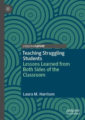 Teaching Struggling Students: Lessons Learned from Both Sides of the Classroom by Laura M. Harrison