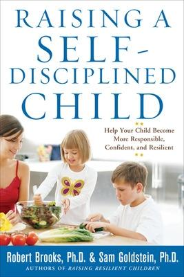 Raising a Self-Disciplined Child: Help Your Child Become More Responsible, Confident, and Resilient by Robert Brooks