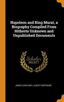 Napoleon and King Murat, a Biography Compiled from Hitherto Unknown and Unpublished Documents by James Lewis May