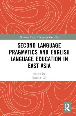 Second Language Pragmatics and English Language Education in East Asia by Cynthia Lee