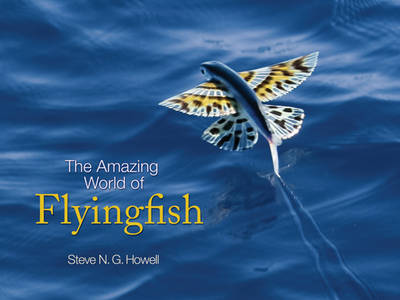 The Amazing World of Flyingfish by Steve N. G. Howell