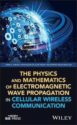 The Physics and Mathematics of Electromagnetic Wave Propagation in Cellular Wireless Communication by Tapan K. Sarkar