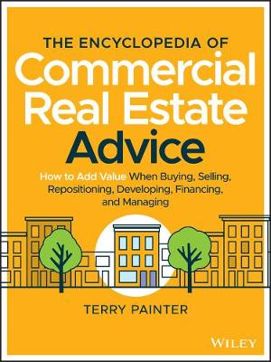 The Encyclopedia of Commercial Real Estate Advice: How to Add Value When Buying, Selling, Repositioning, Developing, Financing, and Managing by Terry Painter