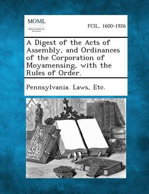 A Digest of the Acts of Assembly, and Ordinances of the Corporation of Moyamensing, with the Rules of Order. by Etc Pennsylvania Laws